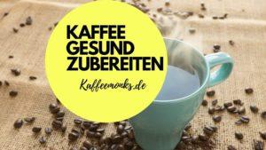 Read more about the article KAFFEE GESUND ZUBEREITEN – MIT DIESEN TIPPS WIRD DEIN KAFFEE GESÜNDER