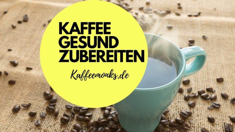KAFFEE GESUND ZUBEREITEN – MIT DIESEN TIPPS WIRD DEIN KAFFEE GESÜNDER